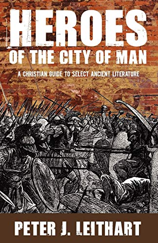 Heroes of the City of Man: A Christian Guide to Select Ancient Literature (1885767552) by Peter J. Leithart