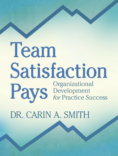 Team Satisfaction Pays: Organizational Development for Practice Success: Smith, Carin A., Dr.