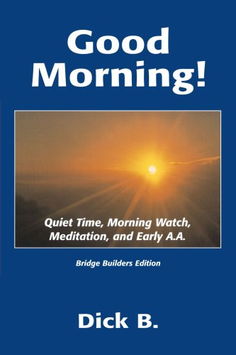 Good Morning!: Quiet Time, Morning Watch, Meditation, and Early A.A. (1885803222) by Dick B.