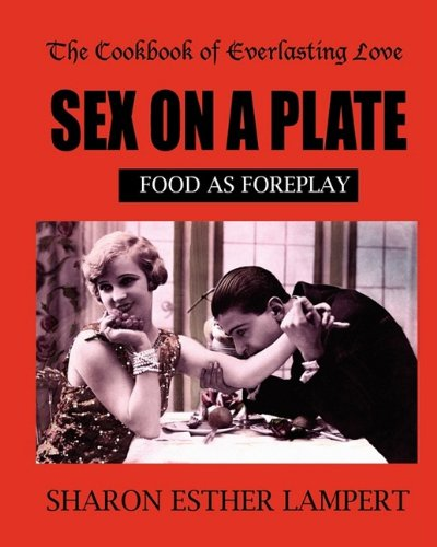 9781885872487: SEX ON A PLATE: Cookbook of Everlasting Love: Food as Foreplay - 10 YEAR ANNIVERSARY EDITION