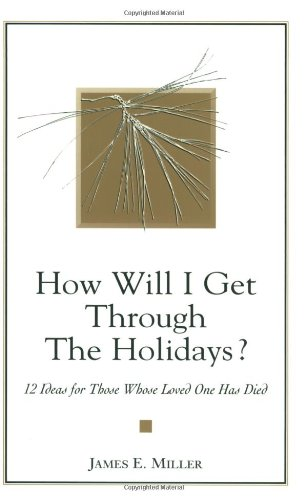 How Will I Get Through the Holidays? 12 Ideas for Those Whose Loved One Has Died (9781885933225) by James E Miller