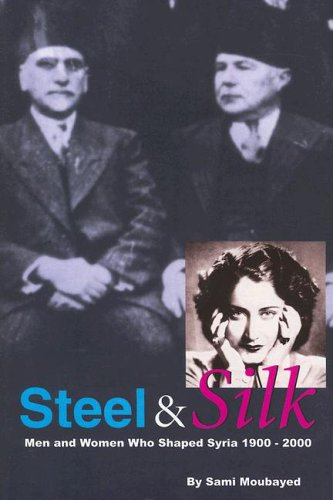 Steel & Silk: Men & Women Who Have Shaped Syria 1900-2000: Men and Women Who Shaped Syria, ...
