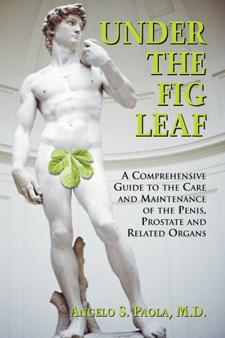 Under the Fig Leaf: A Comprehensive Guide to the Care and Maintenance of the Penis, Prostate and ...