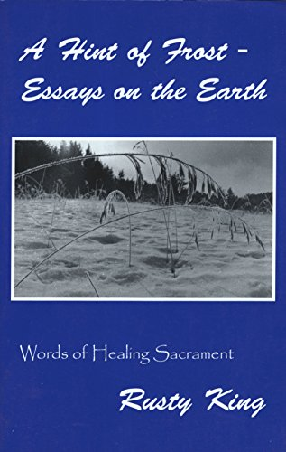 A Hint of Frost - Essays on the Earth: Words of Healing Sacrament: Rusty King