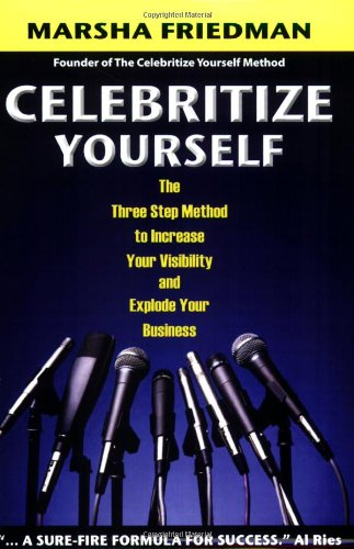 Celebritize Yourself: The Three Step Method to Increase Your Visibility and Explode Your Business (...