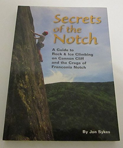 Secrets of the Notch: A Guide to Rock & Ice Climbing on Cannon Cliff and the Crags of Franconia...