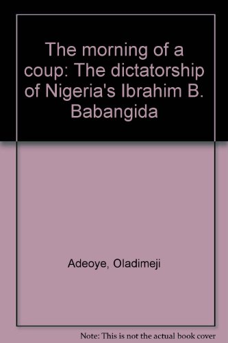 The morning of a coup: The dictatorship of Nigeria's Ibrahim B. Babangida: Oladimeji Adeoye