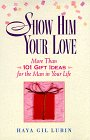 Show Him Your Love: 101 Gift Ideas for the Man in Your Life: Lubin, Haya Gil; Gil-Lubin, Haya