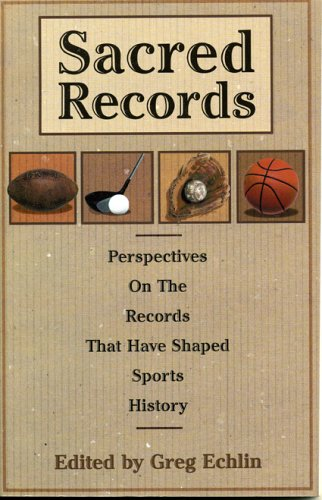 Sacred Records: Perspectives on the Records That Have Shaped Sports History: Greg Echlin