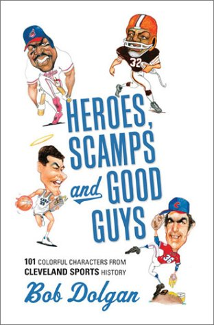 HEROES, SCAMPS, AND GOOD GUYS: 101 Colorful Characters from Cleveland Sports History
