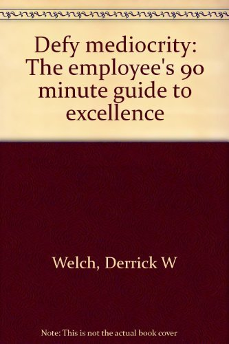 Defy mediocrity: The employee's 90 minute guide to excellence: Derrick W Welch