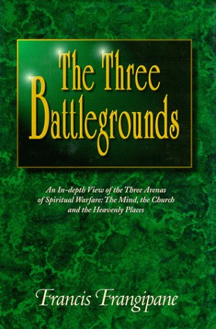 Three Battlegrounds ; An In-depth View of the Three Arenas of Spiritual Warfare: The Mind, the Church and the Heavenly Places (1886296138) by Francis Frangipane