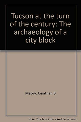 TUCSON AT THE TURN OF THE CENTURY: THE ARCHAEOLOGY OF A CITY BLOCK: Mabry, Jonathan B.; Ayres, ...