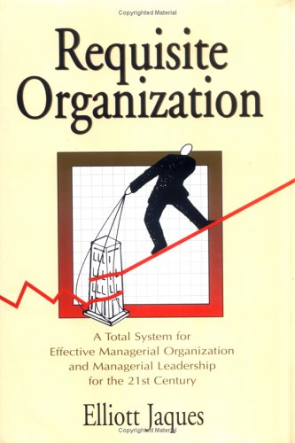 Requisite Organization: A Total System for Effective: Jaques, Elliott