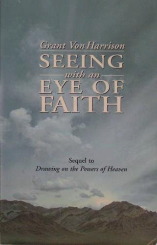 Seeing with an Eye of Faith (Sequel to Drawing on the Powers of Heaven) (1886472521) by Grant Von Harrison