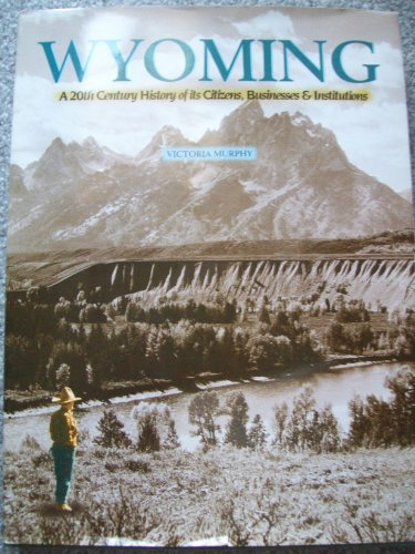 Wyoming : A 20th Century History of Its Citizens, Business & Institutions {FIRST EDITION}: ...