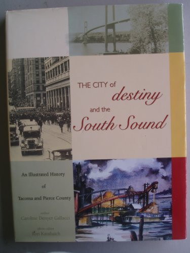 The City of Destiny and the South Sound: An Illustrated History of Tacoma and Pierce County: ...