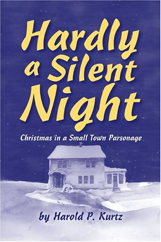 Hardly a Silent Night: Christmas in a Small Town Parsonage: Kurtz, Harold P.