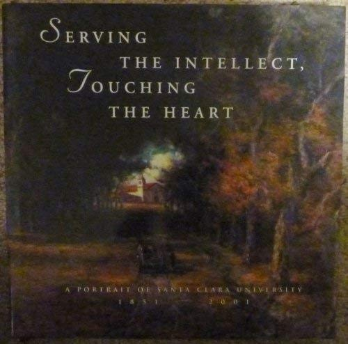 Serving the Intellect, Touching the Heart : A Portrait of Santa Clara University 1851-2001