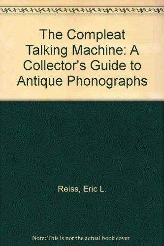 9781886606128: The Compleat Talking Machine: A Collector's Guide to Antique Phonographs, Third Edition