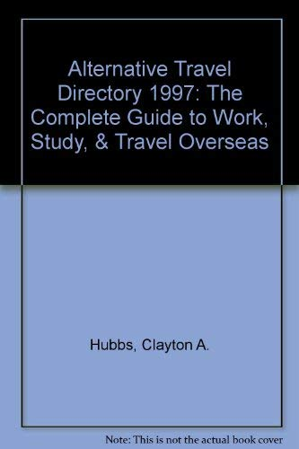 Alternative Travel Directory 1997: The Complete Guide to Work, Study, & Travel Overseas: Hubbs,...