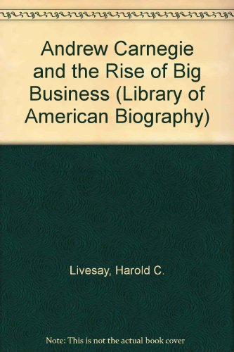 9781886746268: Andrew Carnegie and the Rise of Big Business (Library of American Biography)