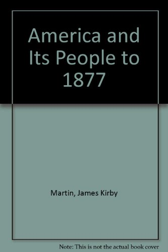 America and Its People to 1877: Martin, James Kirby, Roberts, Randy, Mintz, Steven, McMurry, Linda ...