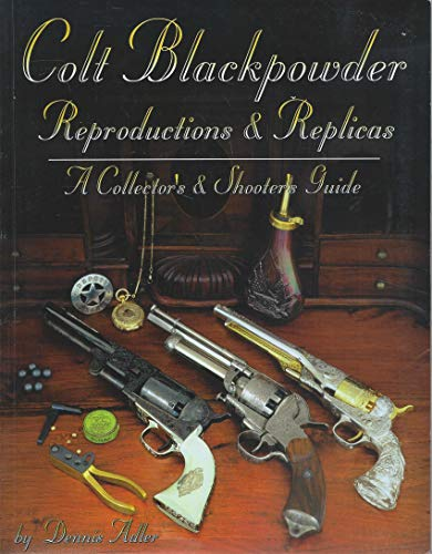 Colt Blackpowder Reproductions & Replicas: A Collector's & Shooter's Guide: Adler...