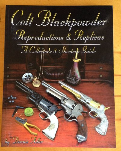9781886768116: Colt Blackpowder Reproductions & Replicas: A Collector's & Shooter's Guide