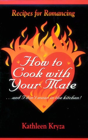 How to Cook with Your Mate.and I Don't Mean in the Kitchen!: Recipes for Romancing: Kryza, ...