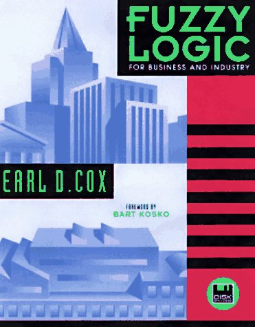 Fuzzy Logic for Business and Industry with Disk (Dos Windows): Earl Cox