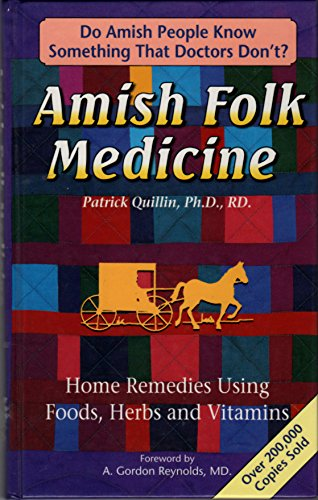 Amish Folk Medicine Home Remedies Using Foods,Herbs and Vitamins: Patrick Quillin, Ph.D.,RD.