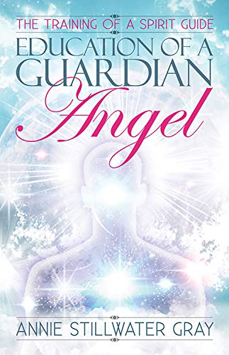 Education of a Guardian Angel: Training a Spirit Guide: Gray, Annie Stillwater