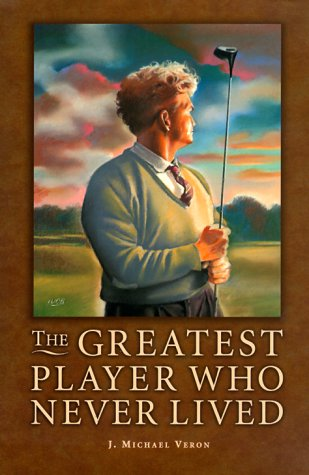 The Greatest Player Who Never Lived: A Golf Story: J. Michael Veron