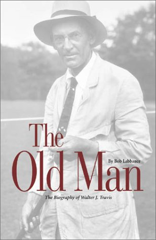 The Old Man: The Biography of Walter J. Travis: Labbance, Bob