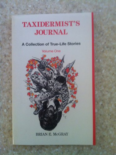Taxidermist's Journal: A Collection of True-Life Stories: McGray, Brian E.