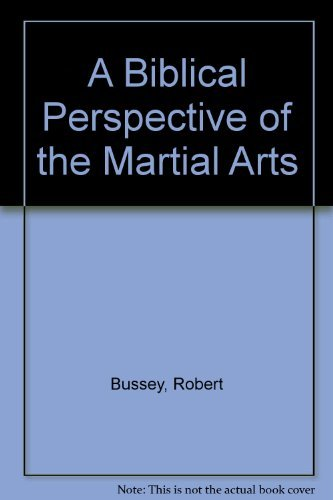 A Biblical Perspective of the Martial Arts: Bussey, Robert