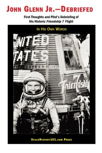 9781887022989: John Glenn Jr--Debriefed: First Thoughts and Pilot's Debriefing of His Historic Friendship 7 Flight