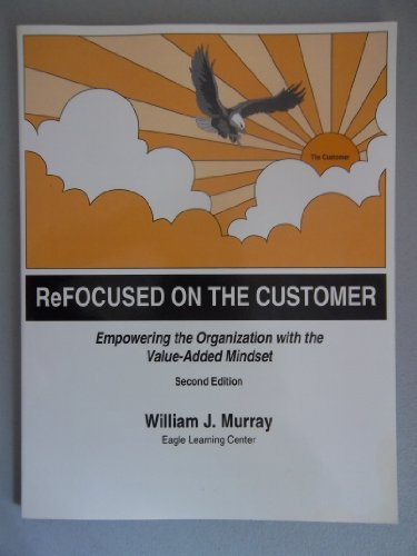 ReFOCUSED ON THE CUSTOMER: Empowering the Organization with the Value-Added Mindset {SECOND EDITION...