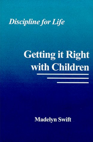 Discipline for Life: Getting it Right with Children: Swift, Madelyn