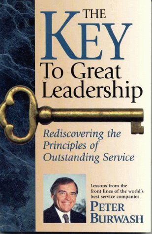 The Key to Great Leadership: Rediscovering the Principles of Outstanding Service Lessons from the ...