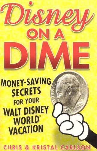 Disney on a Dime : Money-Saving Secrets for Your Walt Disney World Vacation: Carlson, Chris and ...