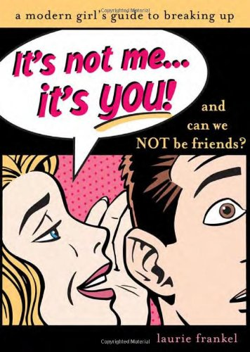 It's Not Me, It's You: A Modern Girl's Guide to Breaking Up: Frankel, Laurie