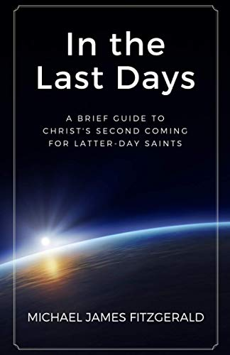 In the Last Days: A Brief Guide to Christ's Second Coming for Latter-day Saints: Michael James ...