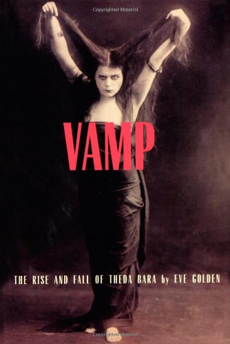 Vamp :; the rise and fall of Theda Bara: Golden, Eve