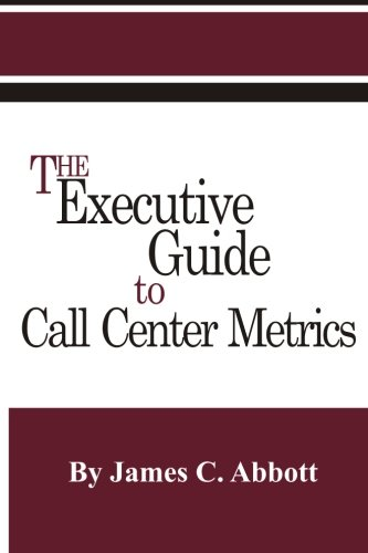 The Executive Guide to Call Center Metrics: Abbott, James C