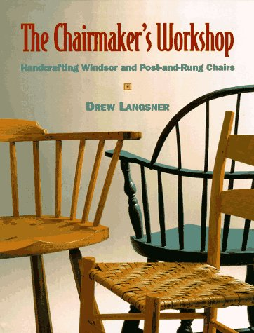 The Chairmaker's Workshop: Handcrafting Windsor and Post-And-Rung Chairs: Langsner, Drew
