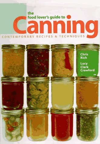 The Food Lover's Guide to Canning: Contemporary Recipes and Techniques: Chris Rich, Lucy Clark...