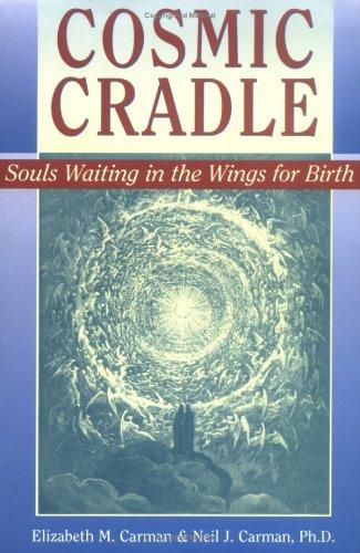 Cosmic Cradle: Souls Waiting in the Wings for Birth: Carman, Elizabeth M.; Carman, Neil J., Ph.D.