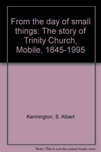 From the day of small things: The story of Trinity Church, Mobile, 1845-1995: S. Albert Kennington